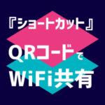 『ショートカット』QRコードでWiFi共有